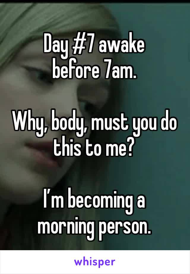 Day #7 awake before 7am.  Why, body, must you do this to me?  I'm becoming a morning person.