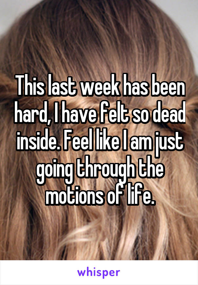 This last week has been hard, I have felt so dead inside. Feel like I am just going through the motions of life.