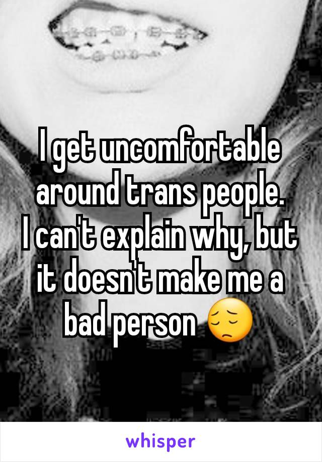 I get uncomfortable around trans people. I can't explain why, but it doesn't make me a bad person 😔