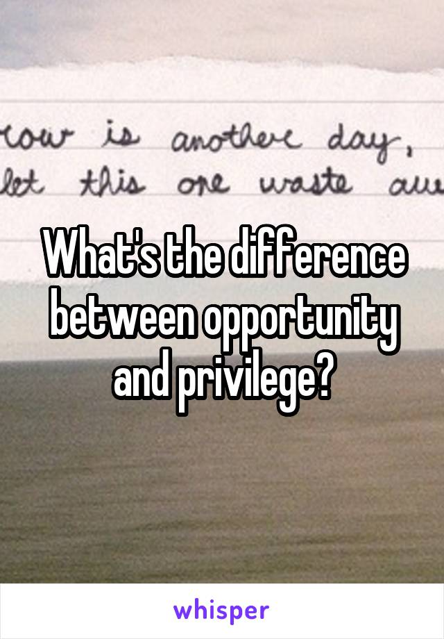 What's the difference between opportunity and privilege?