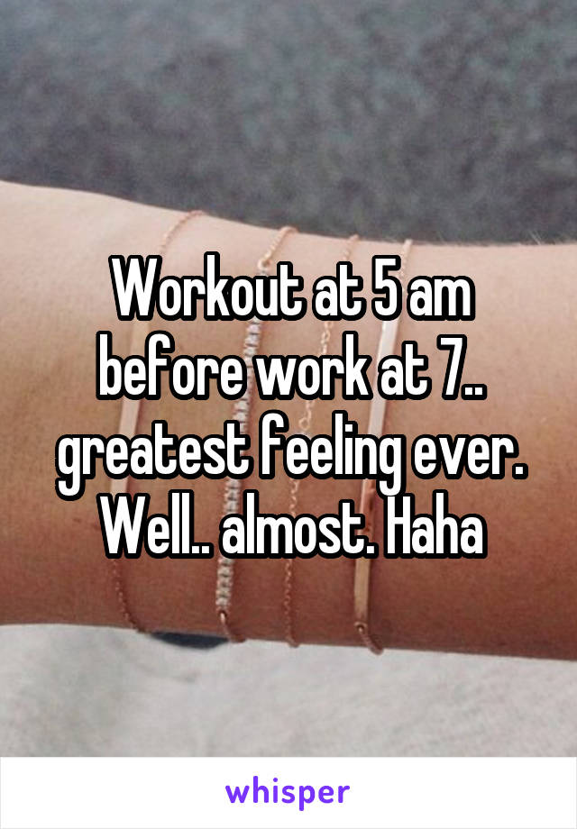 Workout at 5 am before work at 7.. greatest feeling ever. Well.. almost. Haha