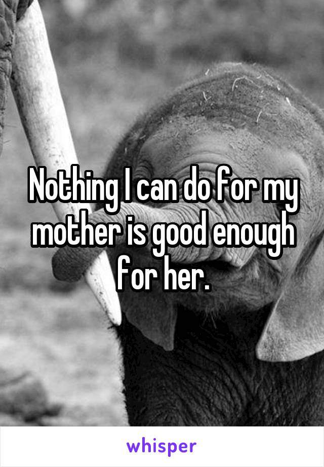 Nothing I can do for my mother is good enough for her.
