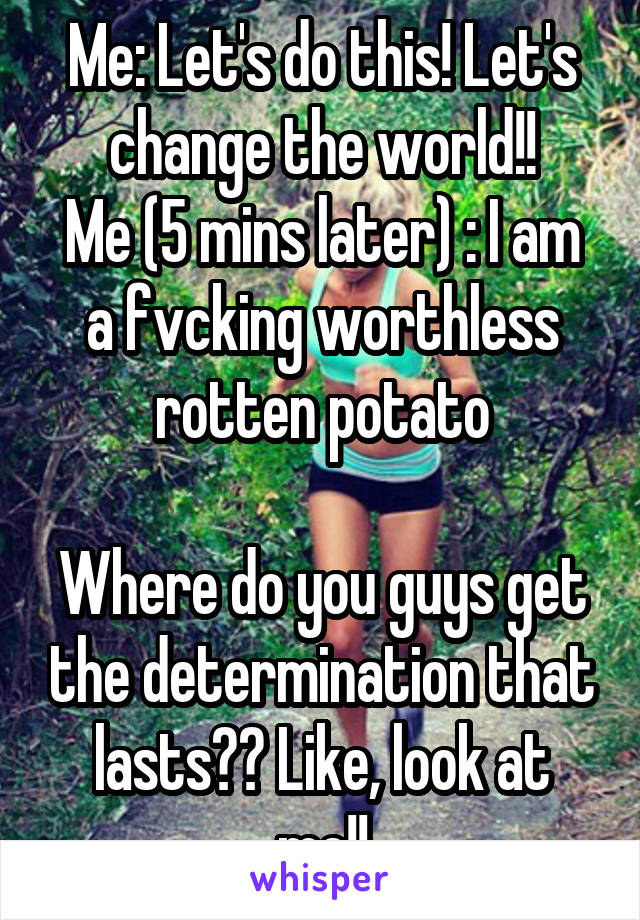 Me: Let's do this! Let's change the world!! Me (5 mins later) : I am a fvcking worthless rotten potato  Where do you guys get the determination that lasts?? Like, look at me!!