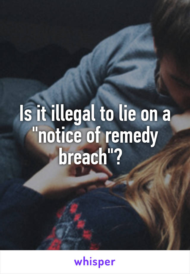 "Is it illegal to lie on a ""notice of remedy breach""?"