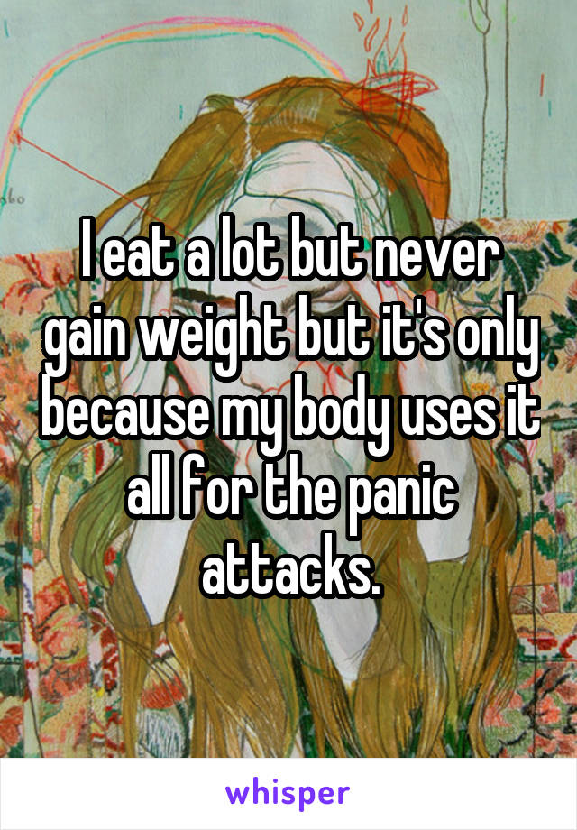I eat a lot but never gain weight but it's only because my body uses it all for the panic attacks.