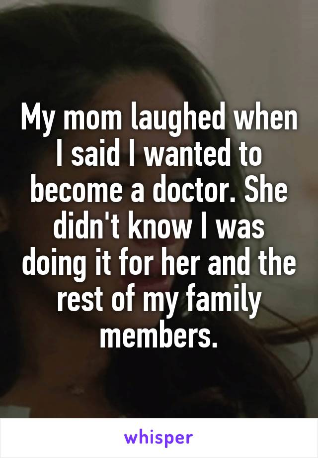 My mom laughed when I said I wanted to become a doctor. She didn't know I was doing it for her and the rest of my family members.