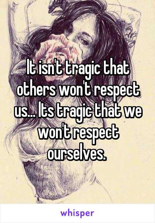 It isn't tragic that others won't respect us... Its tragic that we won't respect ourselves.