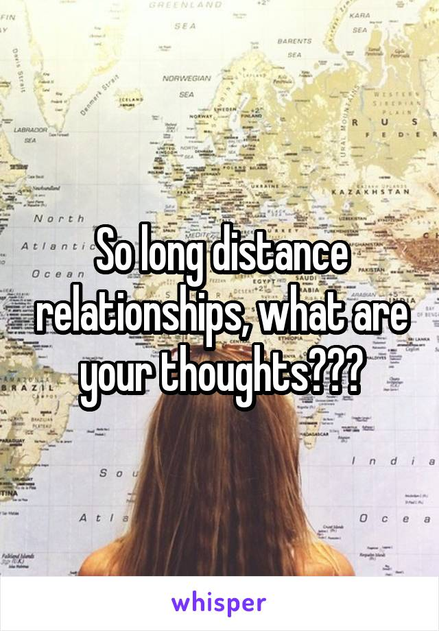 So long distance relationships, what are your thoughts???
