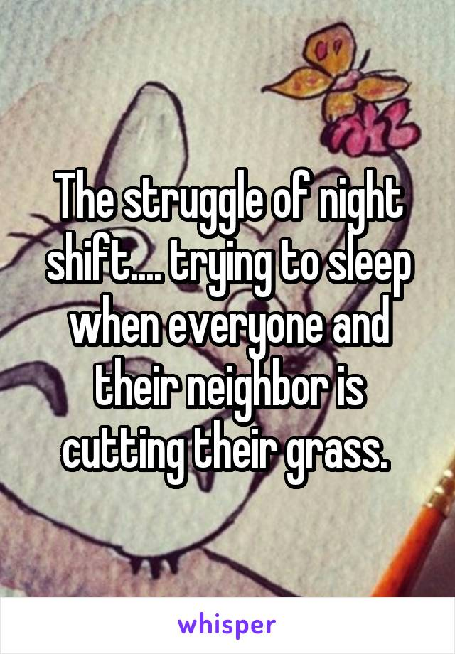 The struggle of night shift.... trying to sleep when everyone and their neighbor is cutting their grass.