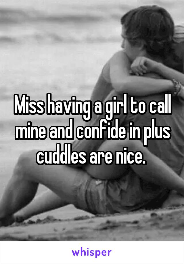 Miss having a girl to call mine and confide in plus cuddles are nice.