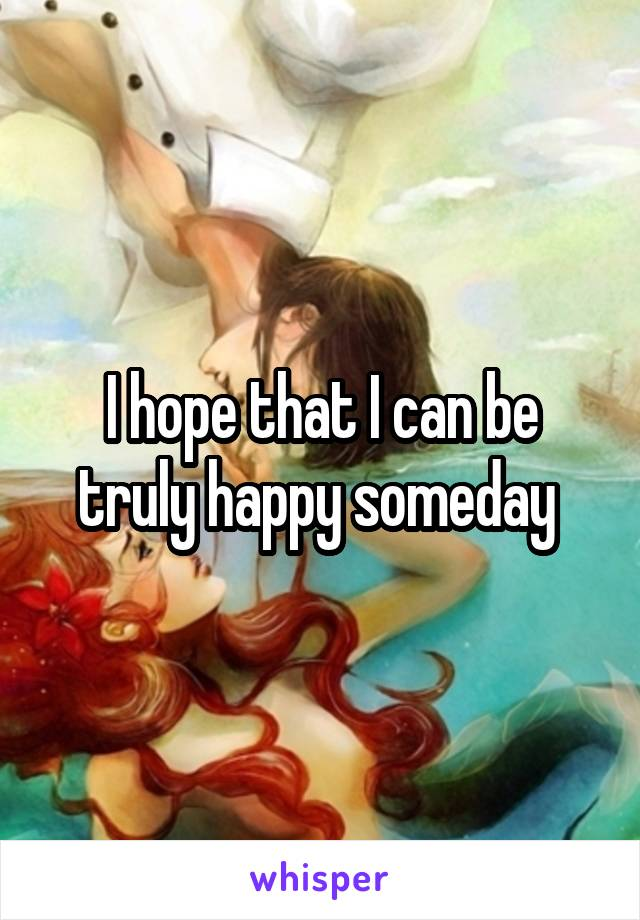 I hope that I can be truly happy someday