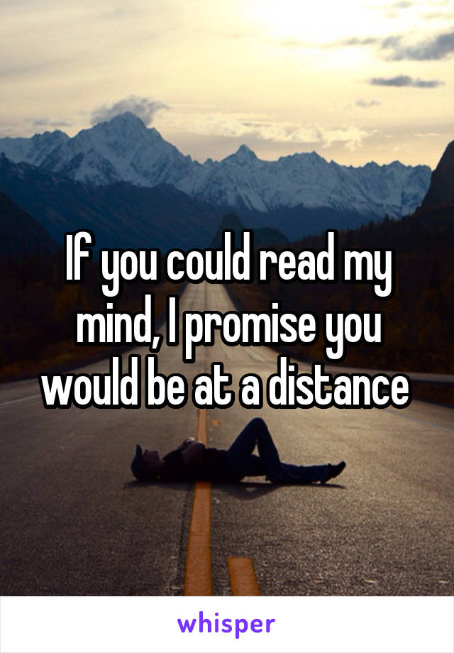 If you could read my mind, I promise you would be at a distance