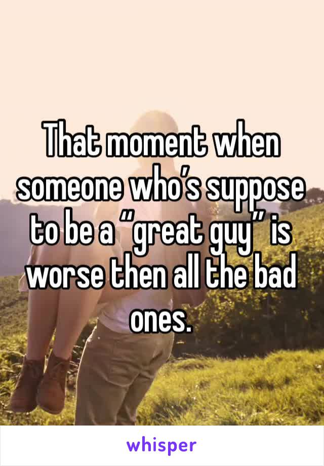"""That moment when someone who's suppose to be a """"great guy"""" is worse then all the bad ones."""