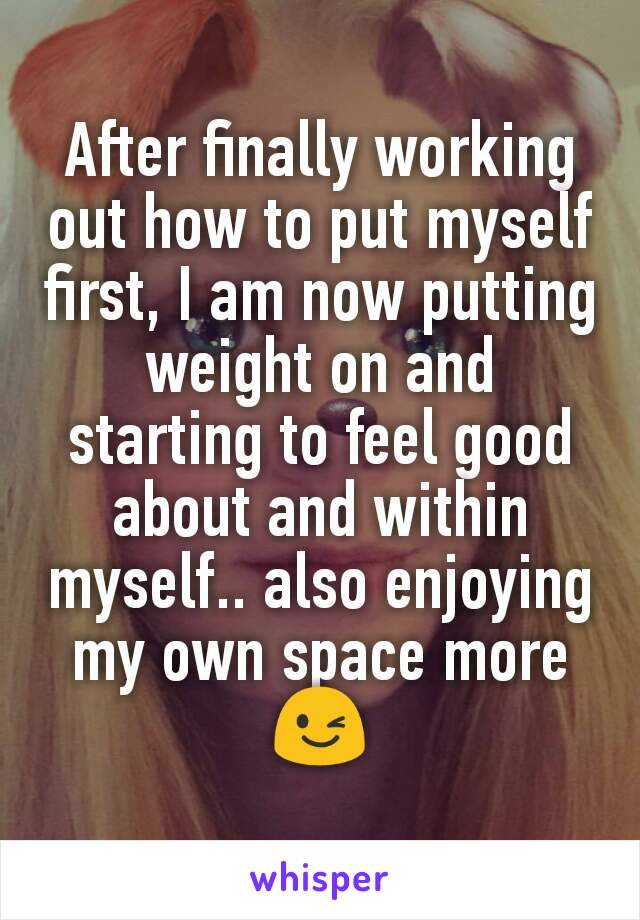 After finally working out how to put myself first, I am now putting weight on and starting to feel good about and within myself.. also enjoying my own space more 😉