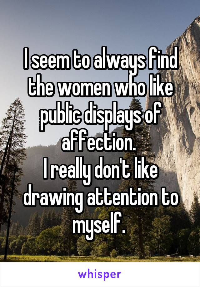 I seem to always find the women who like public displays of affection.  I really don't like drawing attention to myself.