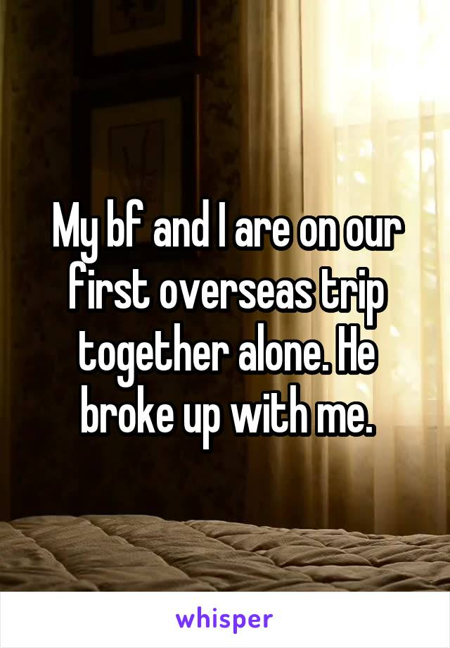 My bf and I are on our first overseas trip together alone. He broke up with me.