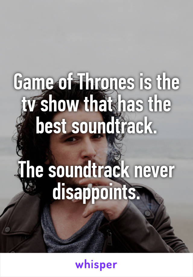 Game of Thrones is the tv show that has the best soundtrack.  The soundtrack never disappoints.