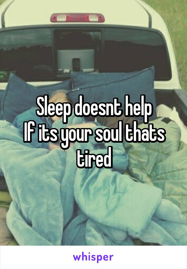 Sleep doesnt help If its your soul thats tired