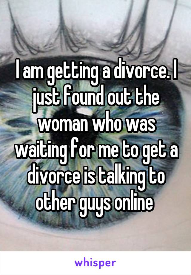 I am getting a divorce. I just found out the woman who was waiting for me to get a divorce is talking to other guys online