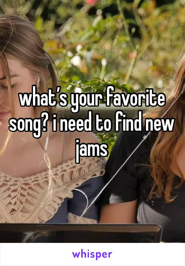 what's your favorite song? i need to find new jams