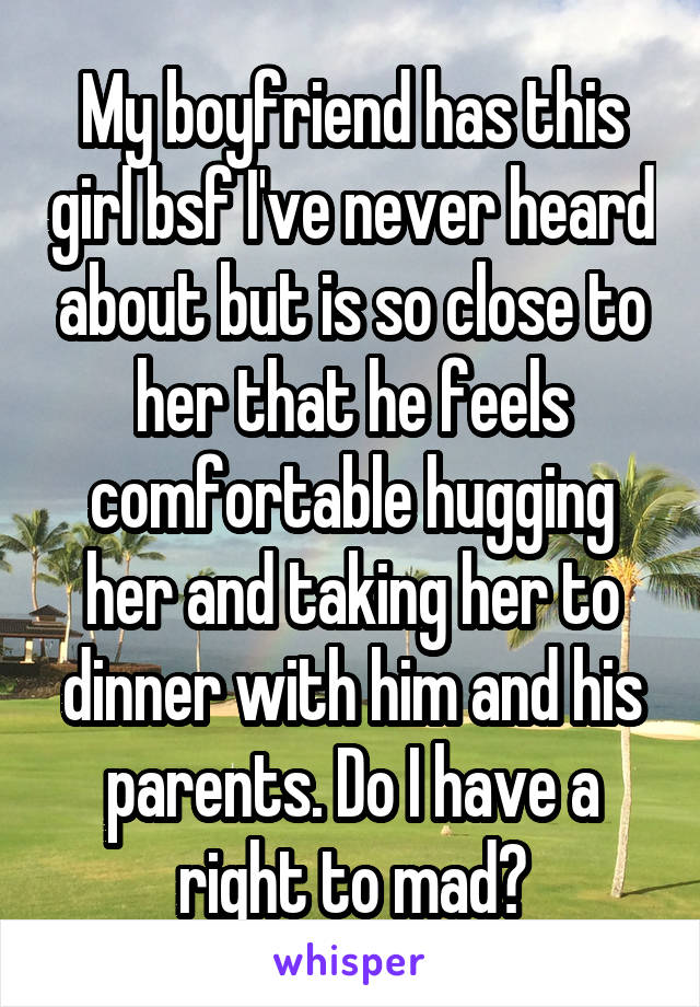 My boyfriend has this girl bsf I've never heard about but is so close to her that he feels comfortable hugging her and taking her to dinner with him and his parents. Do I have a right to mad?