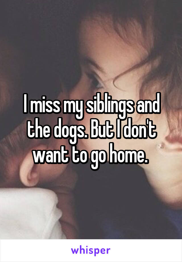 I miss my siblings and the dogs. But I don't want to go home.