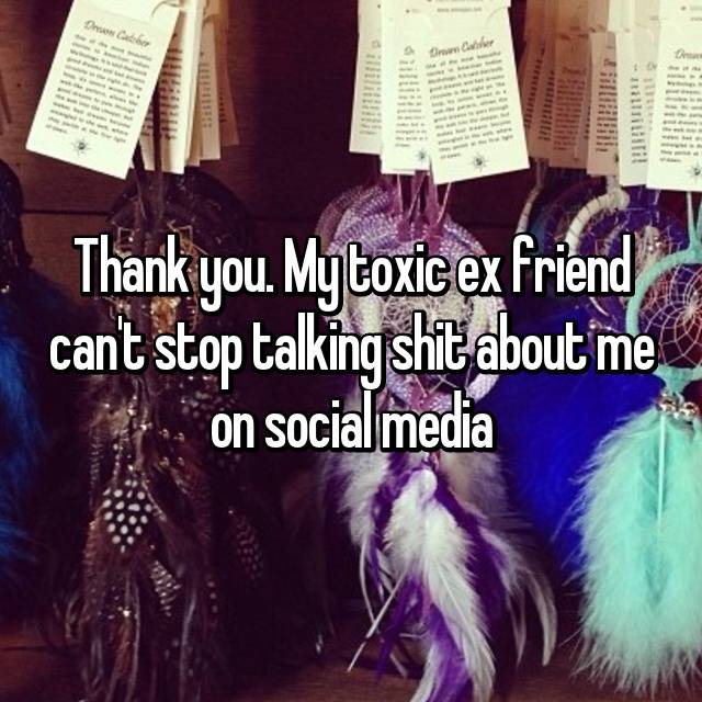 Thank you  My toxic ex friend can't stop talking shit about me on