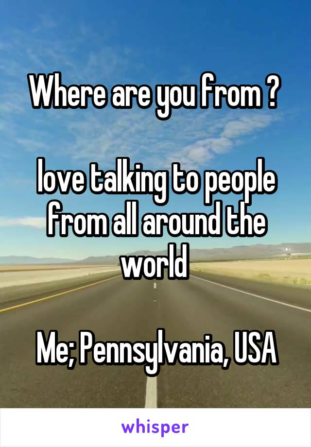 Where are you from ?   love talking to people from all around the world   Me; Pennsylvania, USA