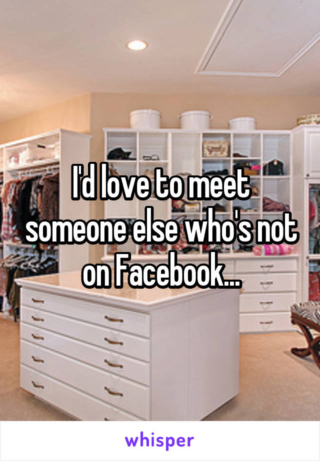 I'd love to meet someone else who's not on Facebook...