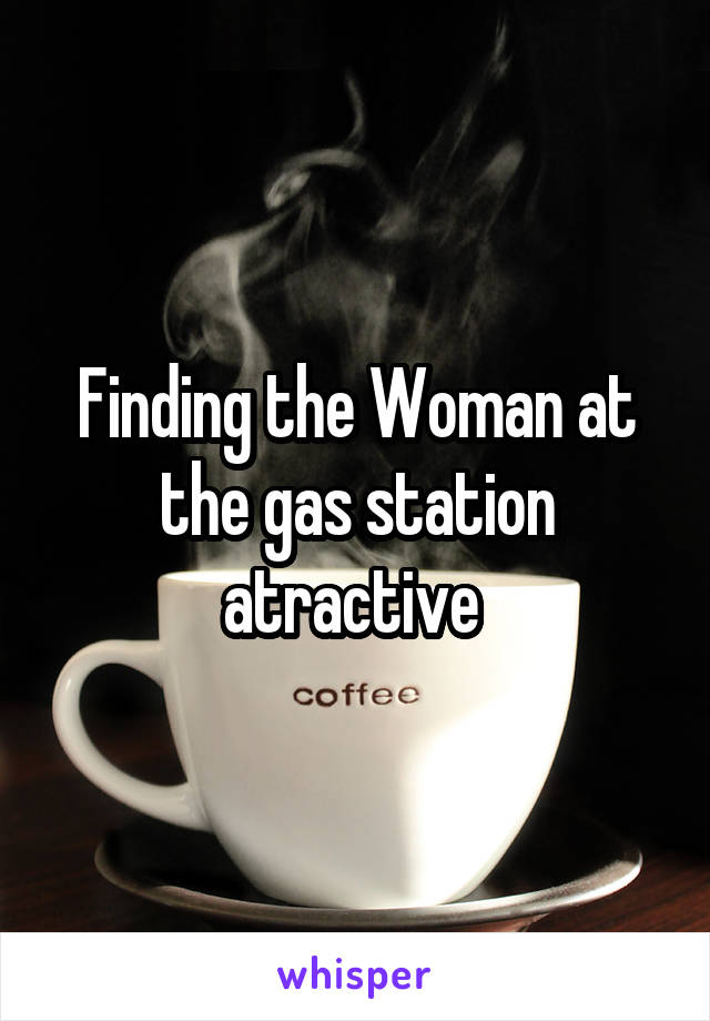Finding the Woman at the gas station atractive