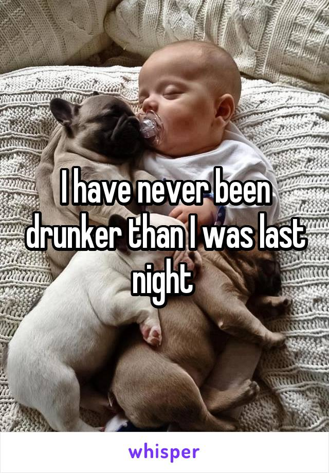 I have never been drunker than I was last night