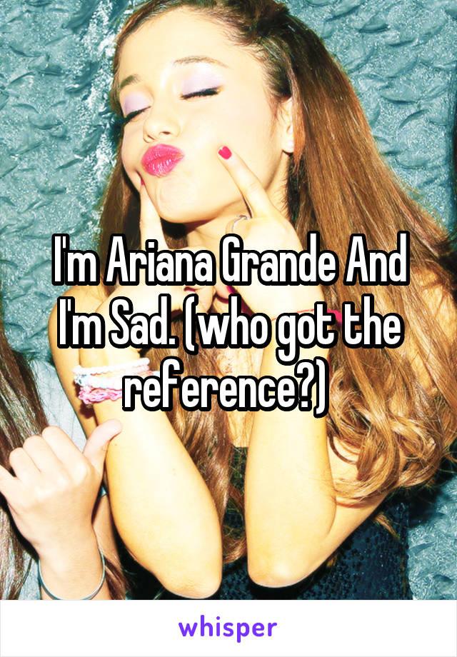 I'm Ariana Grande And I'm Sad. (who got the reference?)