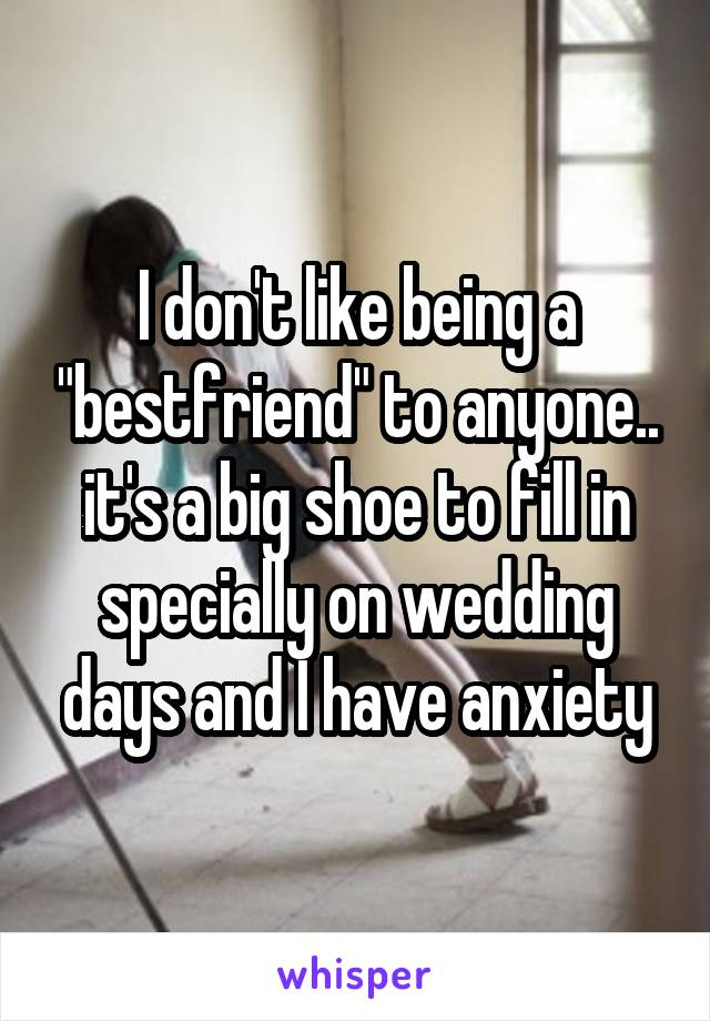 "I don't like being a ""bestfriend"" to anyone.. it's a big shoe to fill in specially on wedding days and I have anxiety"