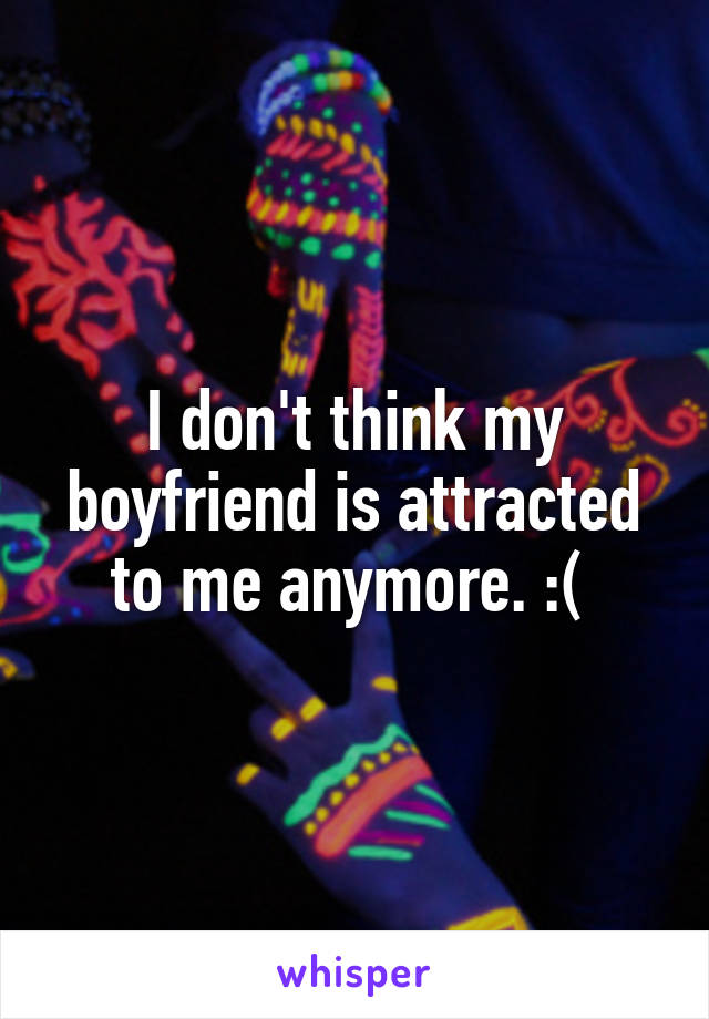 I don't think my boyfriend is attracted to me anymore. :(