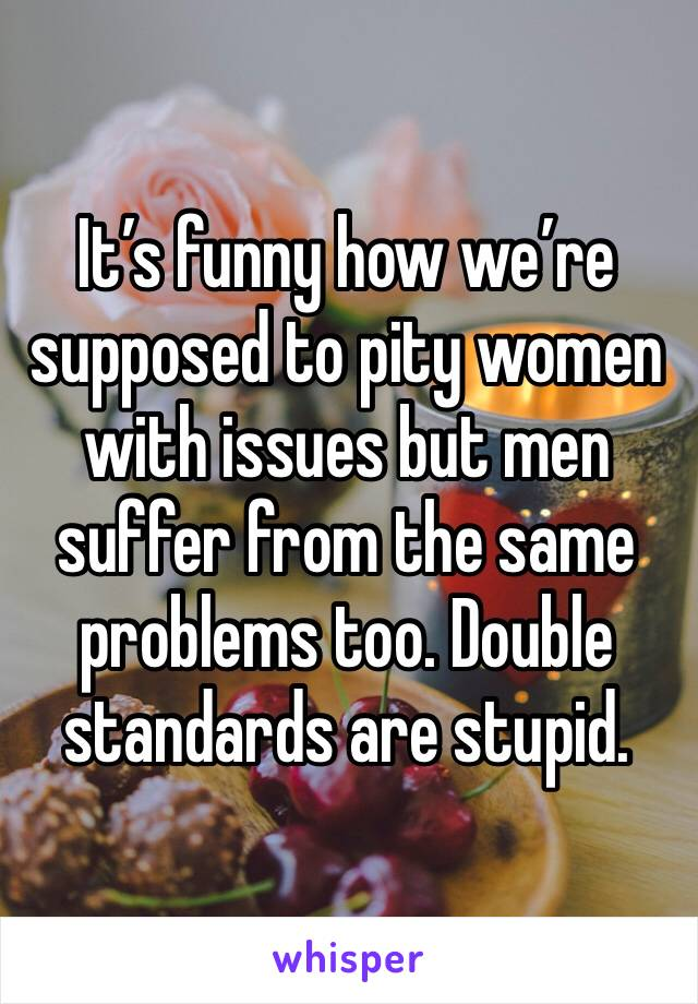 It's funny how we're supposed to pity women with issues but men suffer from the same problems too. Double standards are stupid.