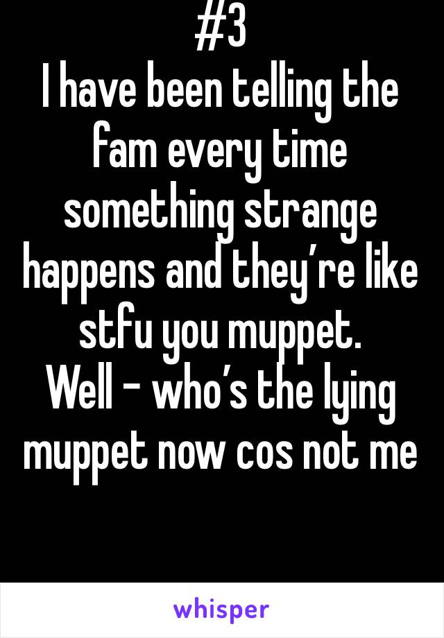 #3  I have been telling the fam every time something strange happens and they're like stfu you muppet.  Well - who's the lying muppet now cos not me