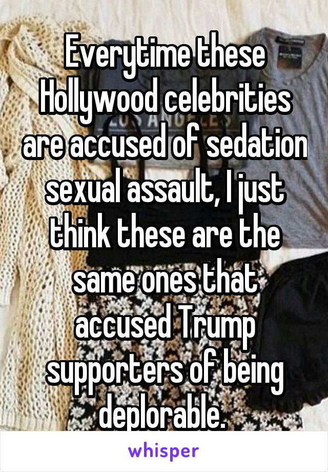 Everytime these Hollywood celebrities are accused of sedation sexual assault, I just think these are the same ones that accused Trump supporters of being deplorable.