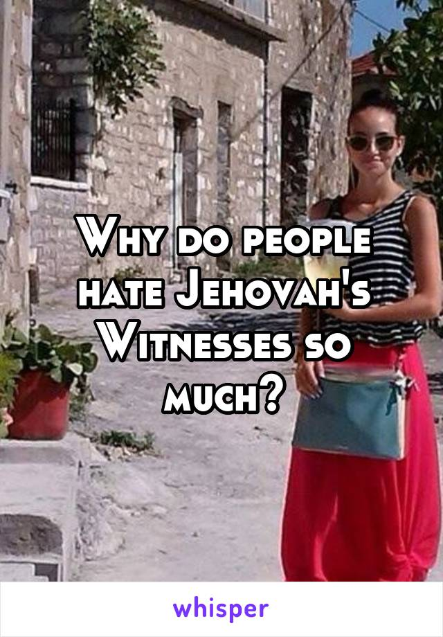 Why do people hate Jehovah's Witnesses so much?
