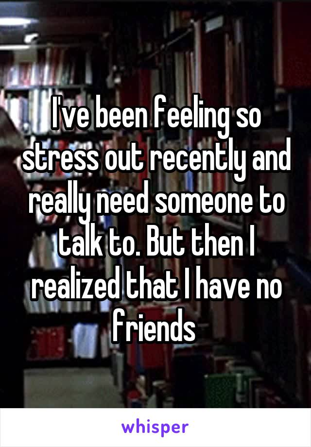 I've been feeling so stress out recently and really need someone to talk to. But then I realized that I have no friends