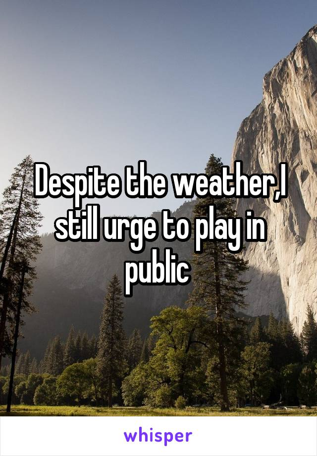 Despite the weather,I still urge to play in public