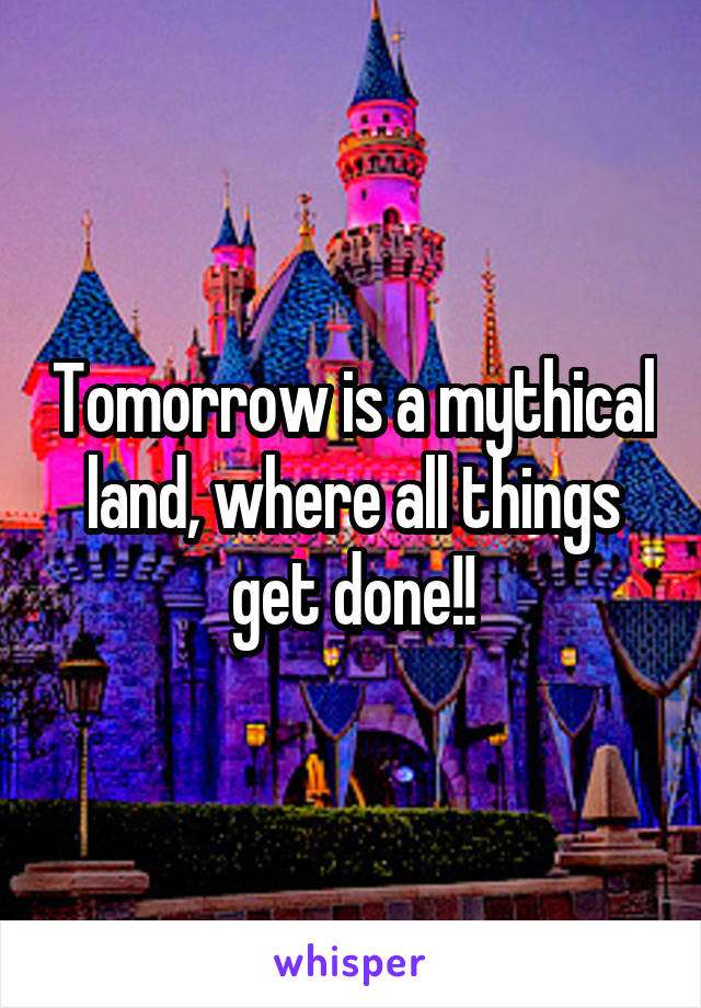 Tomorrow is a mythical land, where all things get done!!