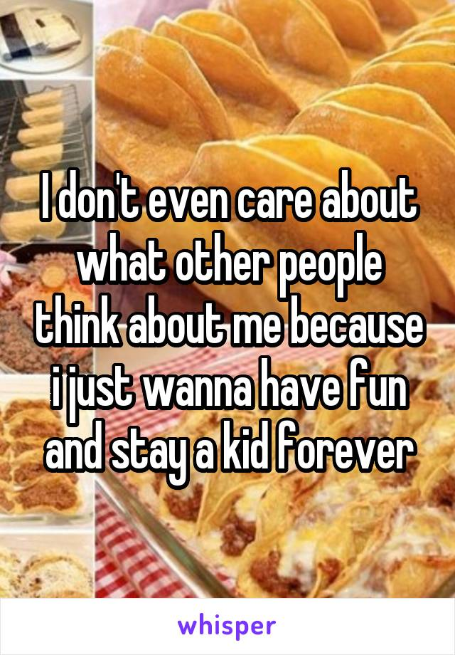 I don't even care about what other people think about me because i just wanna have fun and stay a kid forever