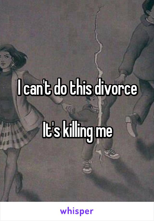 I can't do this divorce  It's killing me