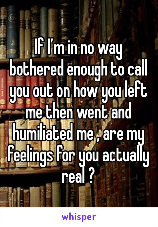 If I'm in no way  bothered enough to call you out on how you left me then went and humiliated me , are my feelings for you actually real ?