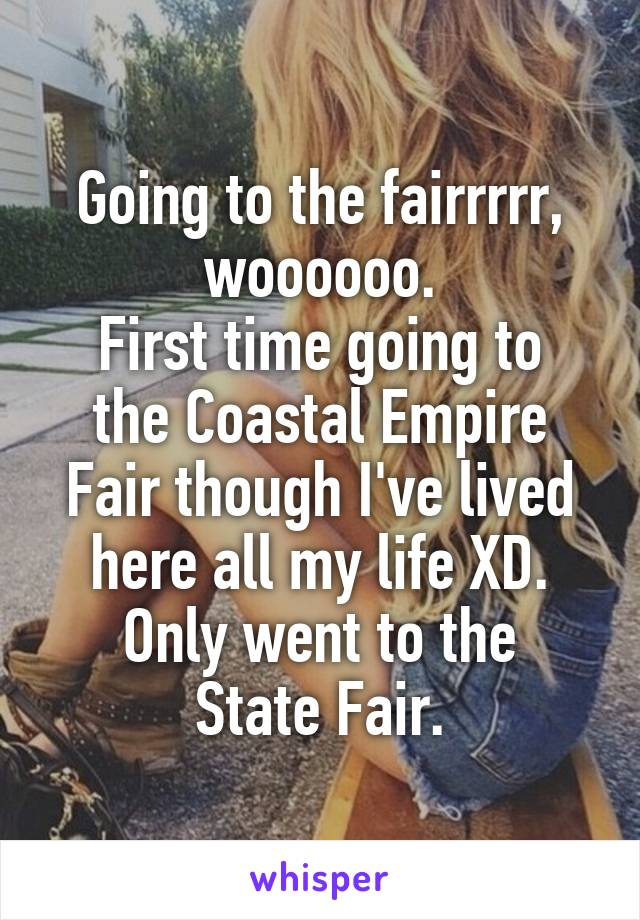 Going to the fairrrrr, woooooo. First time going to the Coastal Empire Fair though I've lived here all my life XD. Only went to the State Fair.