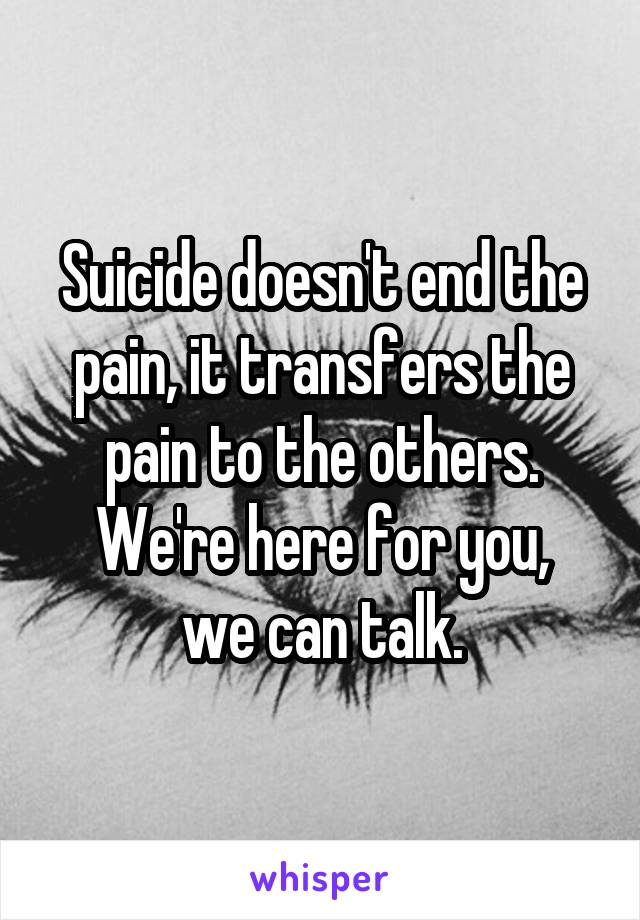 Suicide doesn't end the pain, it transfers the pain to the others. We're here for you, we can talk.