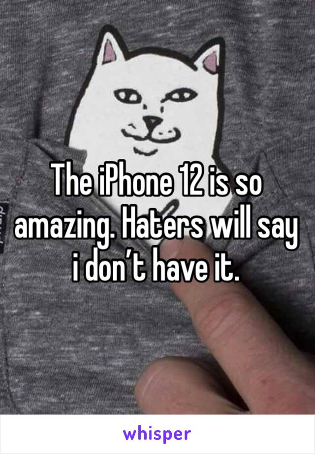 The iPhone 12 is so amazing. Haters will say i don't have it.