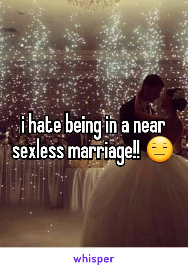 i hate being in a near sexless marriage!! 😑