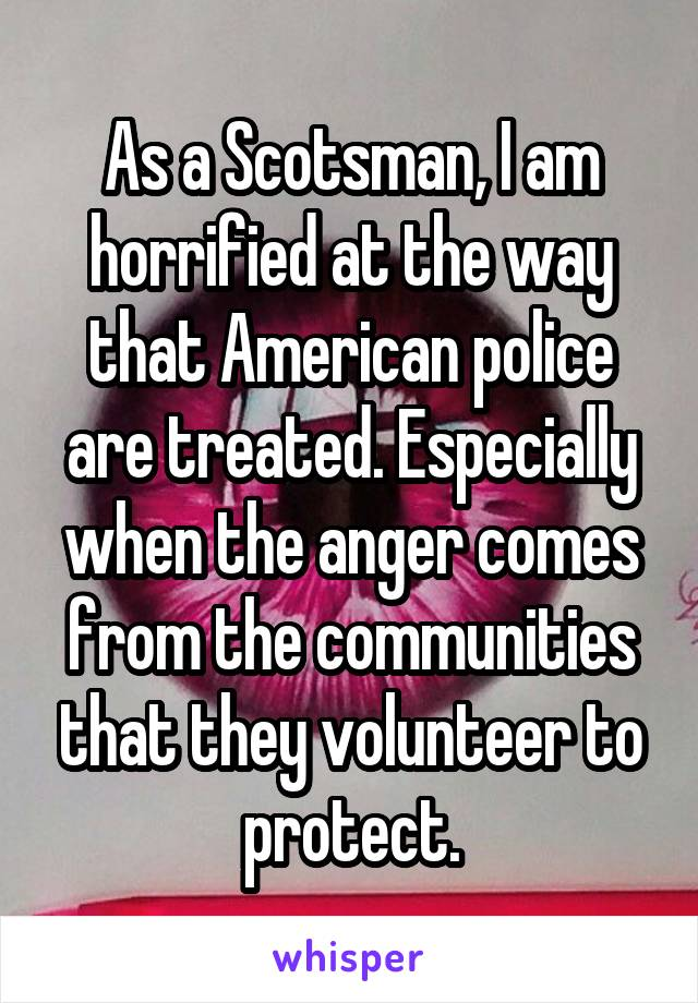As a Scotsman, I am horrified at the way that American police are treated. Especially when the anger comes from the communities that they volunteer to protect.