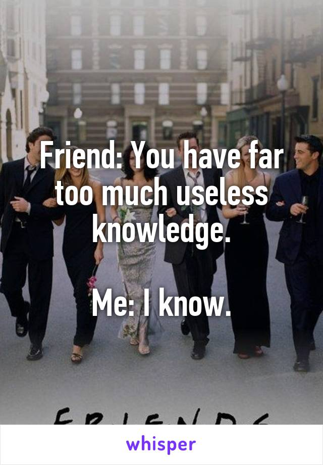 Friend: You have far too much useless knowledge.  Me: I know.